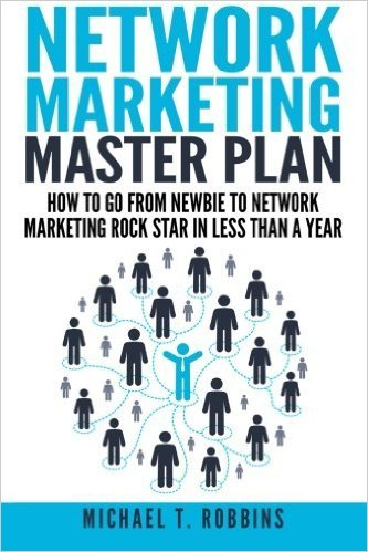 Network Marketing Master Plan: How to Go From Newbie to Network Marketing Rock Star in Less Than a Year – Michael T Robbins