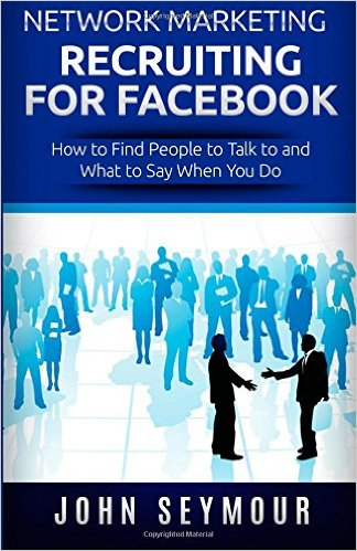 Network Marketing Recruiting for Facebook: How to Find People to Talk to and What to Say When You Do - John Seymour