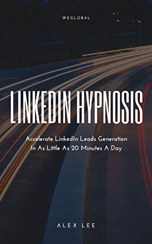 LinkedIn Hypnosis: Accelerate LinkedIn Lead Generation In As Little As 20 Minutes A Day