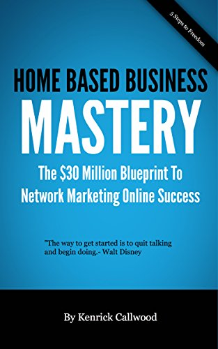 Home Based  Business Mastery: The $30 Million Blueprint To  Network Marketing Online Success (MLM-Network Marketing Online Book 1)