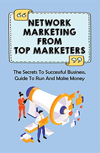 Network Marketing From Top Marketers: The Secrets To Successful Business, Guide To Run And Make Money: Ow To Do Network Marketing Online