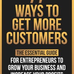 77 Ways To Get More Customers - The Essential Guide for Entrepreneurs To Grow Your Business and Increase Your Profits