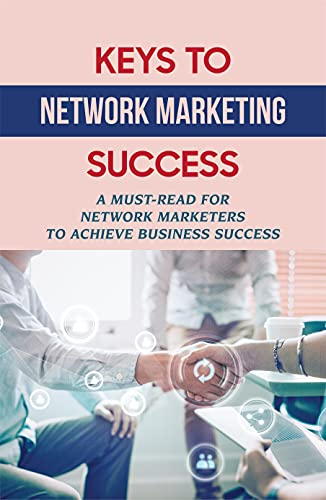 Keys To Network Marketing Success: A Must-Read For Network Marketers To Achieve Business Success: How To Succeed In Network Marketing Business
