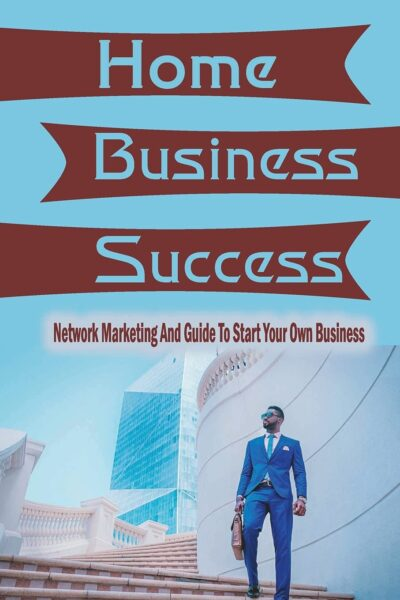 Home Business Success: Network Marketing And Guide To Start Your Own Business: Small Business Ideas To Run At Home