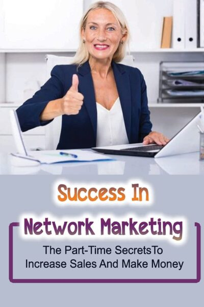 Success In Network Marketing: The Part-Time Secrets To Increase Sales And Make Money: Direct Selling Industry