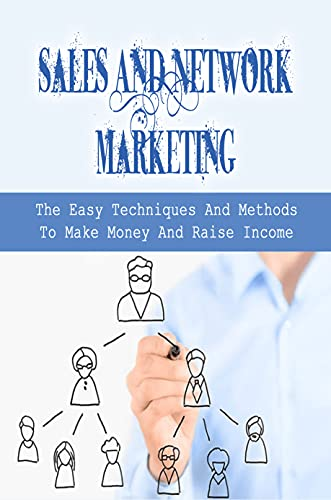 Sales And Network Marketing: The Easy Techniques And Methods To Make Money And Raise Income: Effective Ideas To Get Success In Network Marketing