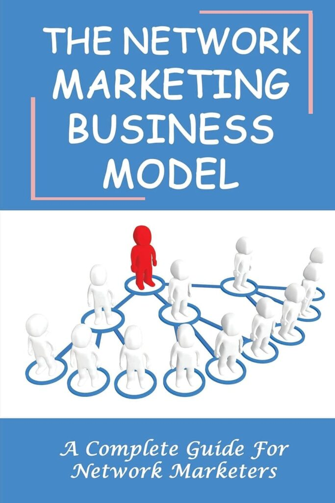 The Network Marketing Business Model: A Complete Guide For Network Marketers: How To Build A Network Marketing Business Quickly