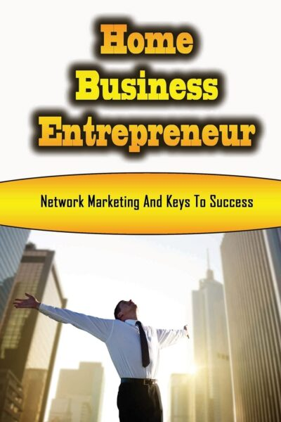 Home Business Entrepreneur: Network Marketing And Keys To Success: Profitable Home Business Ideas