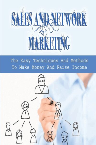 Sales And Network Marketing: The Easy Techniques And Methods To Make Money And Raise Income: Skills For Network Marketing Success