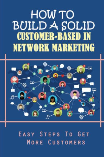 How To Build A Solid Customer-Based In Network Marketing: Easy Steps to Get More Customers: Tips For Creating A Clear User Interface