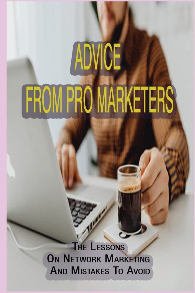 Advice From Pro Marketers: The Lessons On Network Marketing And Mistakes To Avoid: Making Money Online With Mlm Marketing