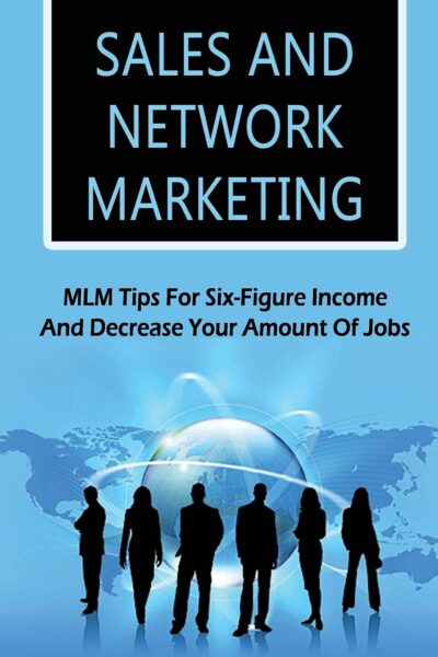 Sales And Network Marketing: MLM Tips For Six-Figure Income And Decrease Your Amount Of Jobs: Network Marketing Success Stories