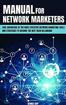Manual for Network Marketers: Take Advantage Of The Most Effective Network Marketing Tools And Strategies To Become The Next MLM Billionaire