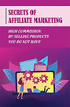Secrets Of Affiliate Marketing: High Commission By Selling Products You Do Not Have: Effective Affiliate Networks